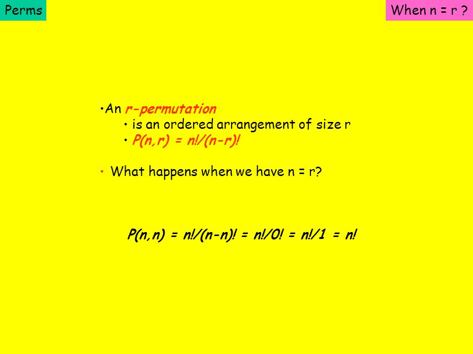 Perms When n = r An r-permutation. is an ordered arrangement of size r. P(n,r) = n!/(n-r)! What happens when we have n = r