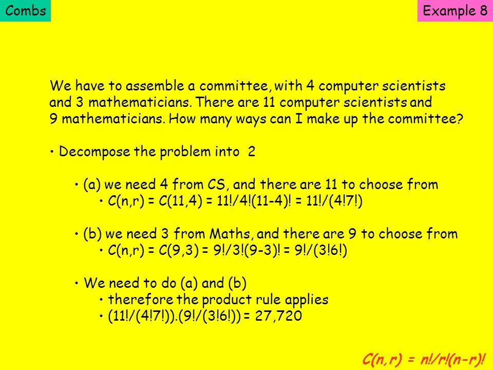 Combs Example 8. We have to assemble a committee, with 4 computer scientists. and 3 mathematicians. There are 11 computer scientists and.