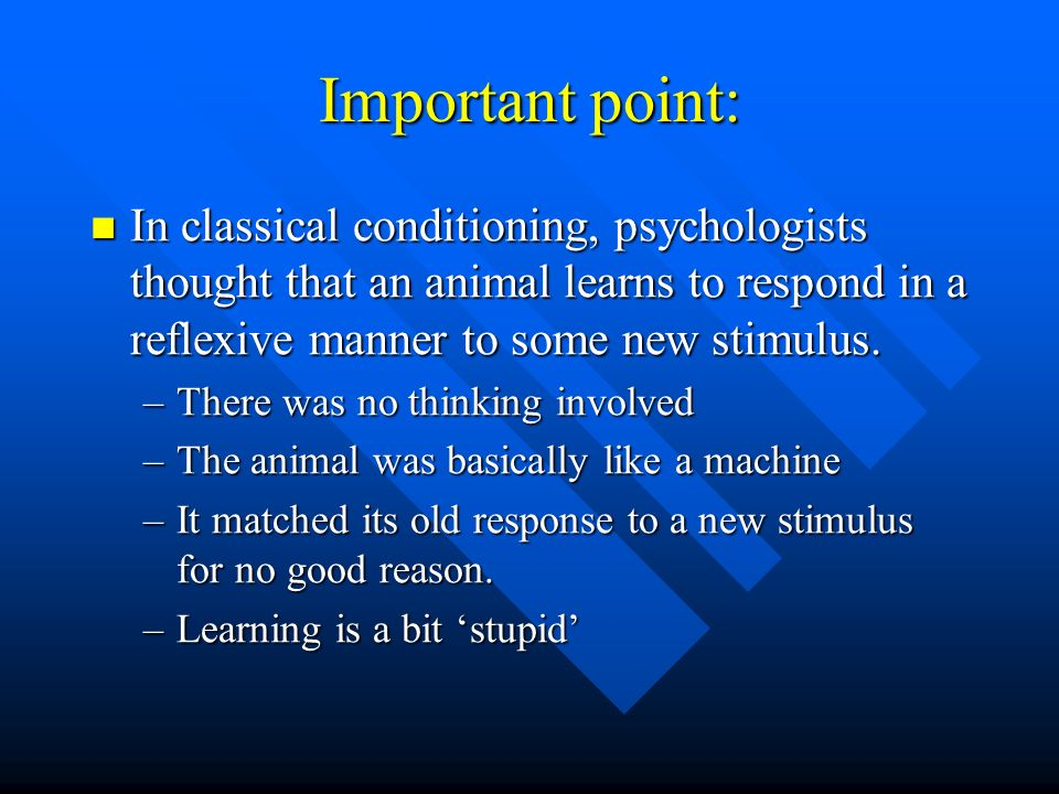 Important point:In classical conditioning, psychologists thought that an animal learns to respond in a reflexive manner to some new stimulus.