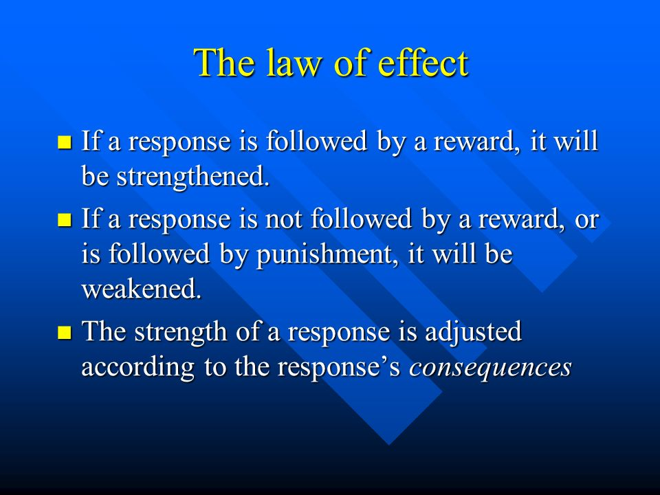 The law of effect If a response is followed by a reward, it will be strengthened.