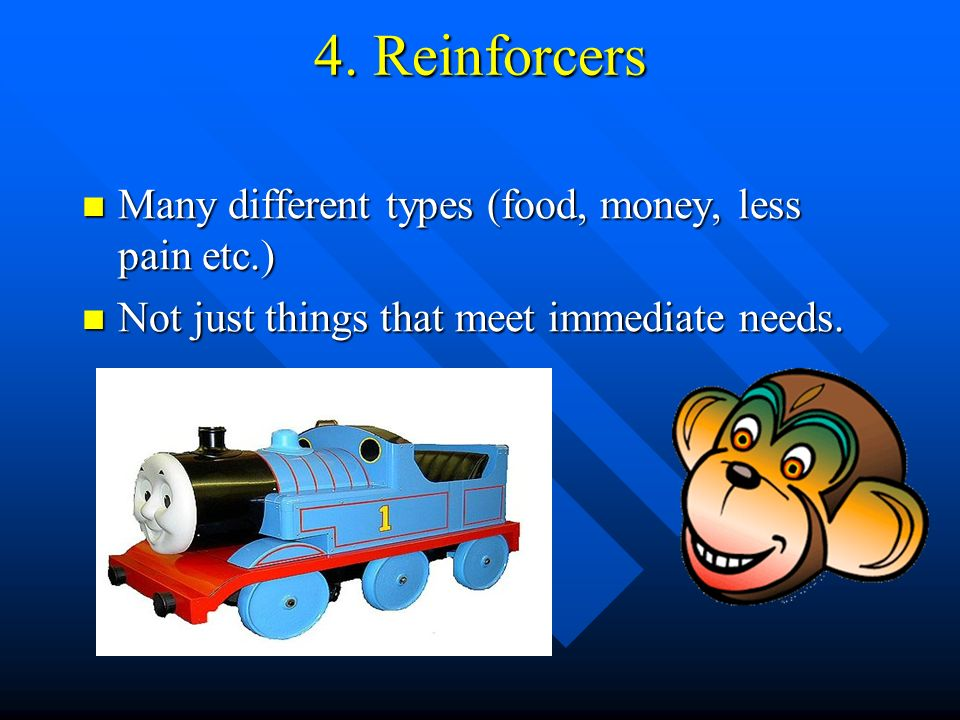 4. Reinforcers Many different types (food, money, less pain etc.)