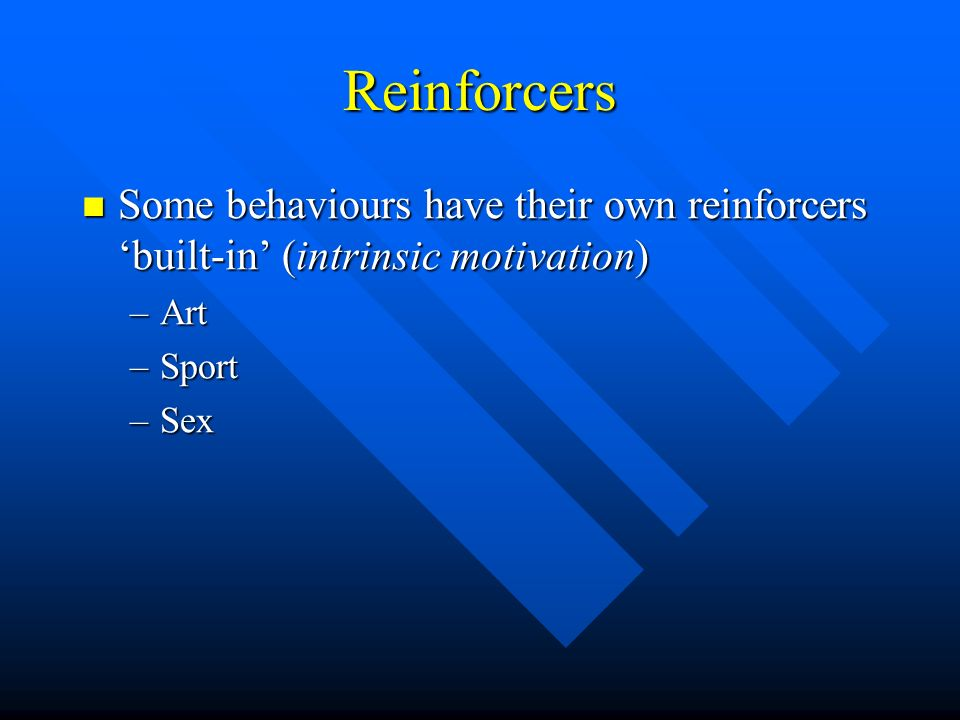 ReinforcersSome behaviours have their own reinforcers 'built-in' (intrinsic motivation) Art. Sport.