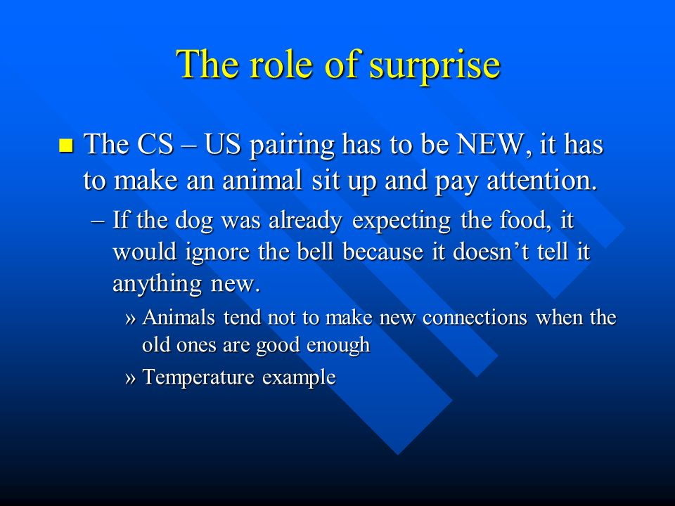 The role of surprise The CS – US pairing has to be NEW, it has to make an animal sit up and pay attention.