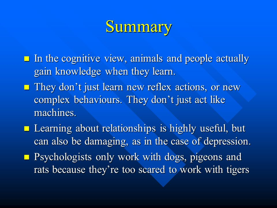 Summary In the cognitive view, animals and people actually gain knowledge when they learn.