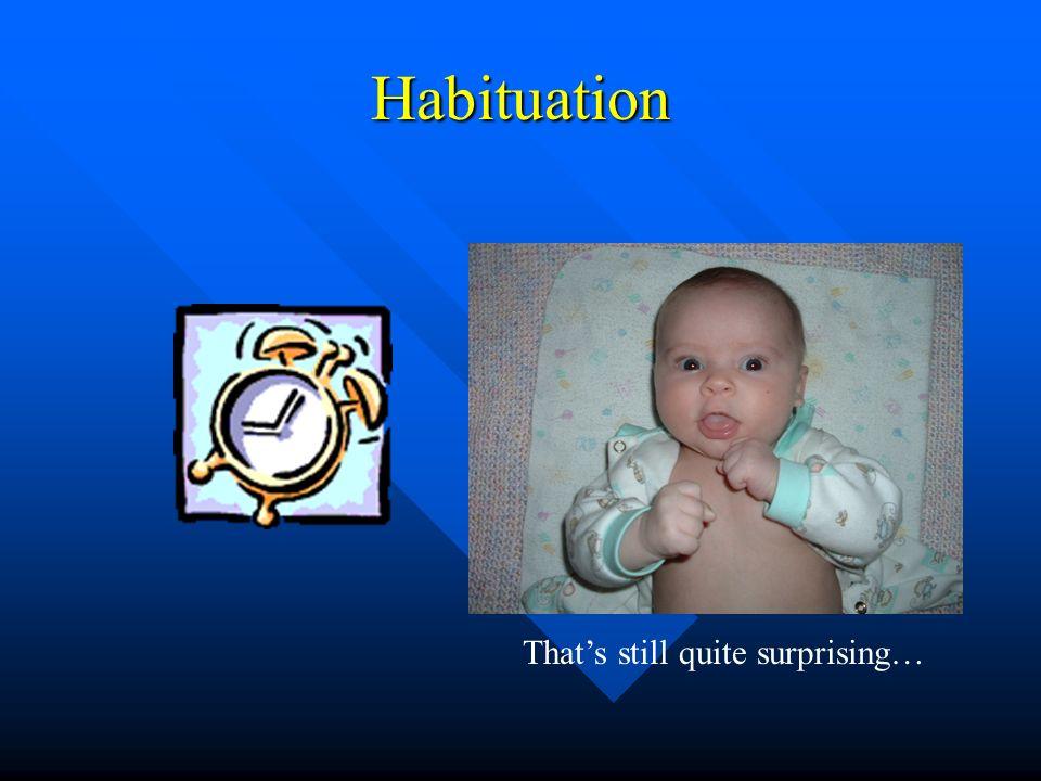 Habituation That's still quite surprising…