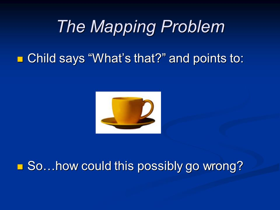 The Mapping Problem Child says What's that and points to: