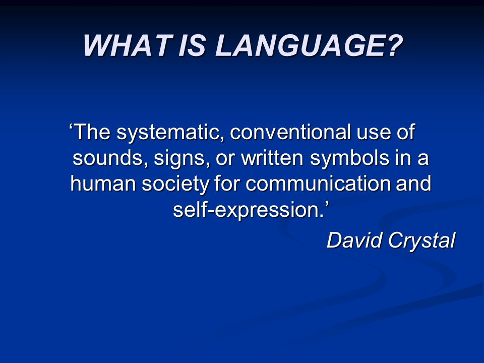 WHAT IS LANGUAGE 'The systematic, conventional use of sounds, signs, or written symbols in a human society for communication and self-expression.'