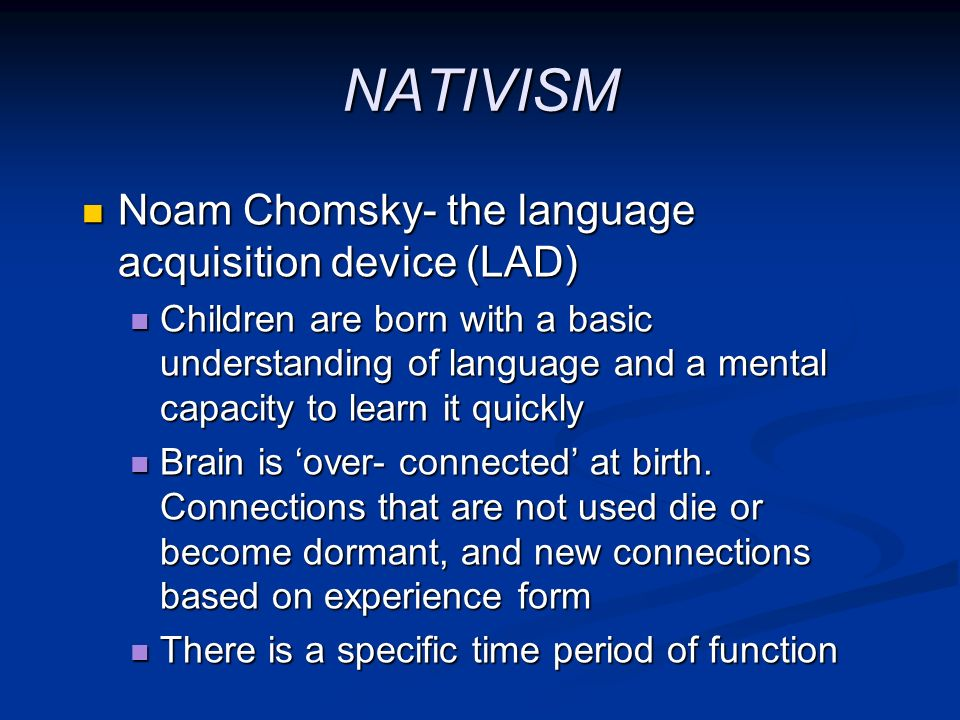 NATIVISM Noam Chomsky- the language acquisition device (LAD)