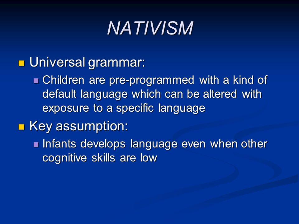 NATIVISM Universal grammar: Key assumption: