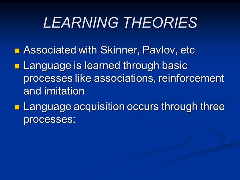 LEARNING THEORIES Associated with Skinner, Pavlov, etc