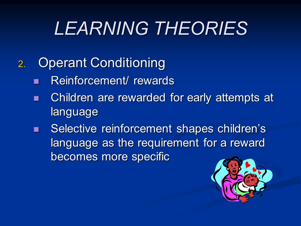 LEARNING THEORIES Operant Conditioning Reinforcement/ rewards