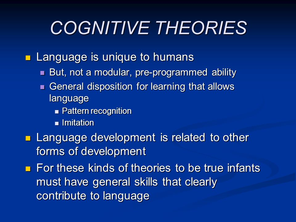 COGNITIVE THEORIES Language is unique to humans