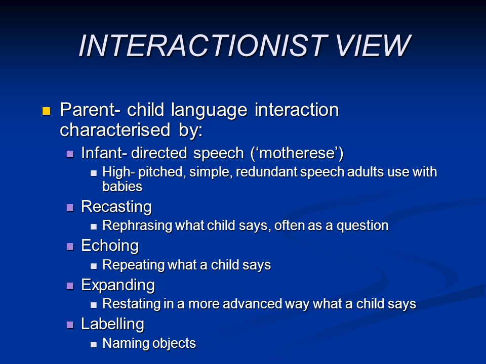 INTERACTIONIST VIEW Parent- child language interaction characterised by: Infant- directed speech ('motherese')