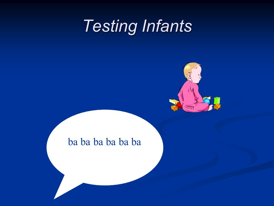 Testing Infants ba ba ba ba ba ba