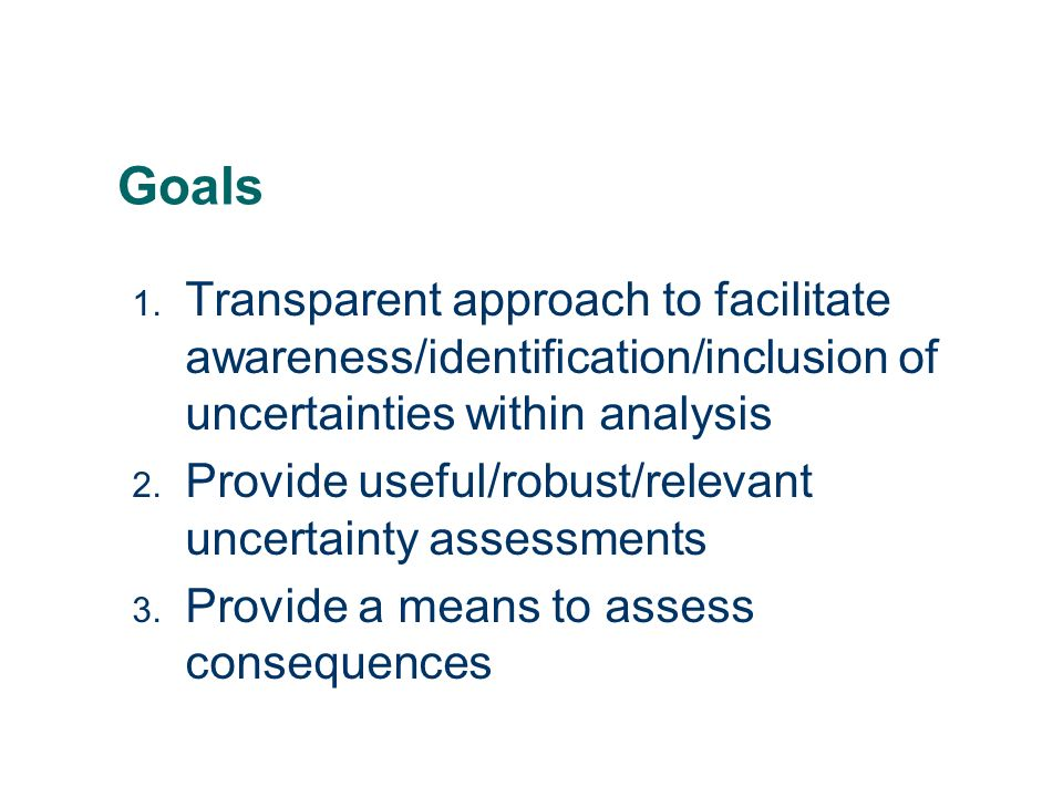 Goals Transparent approach to facilitate awareness/identification/inclusion of uncertainties within analysis.