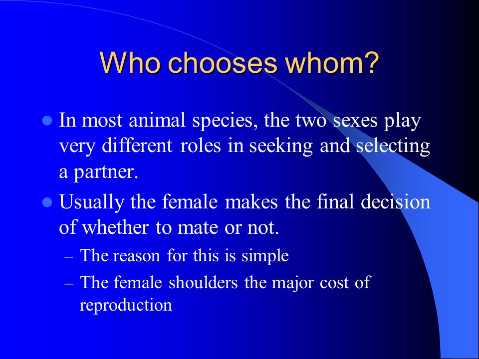 Who chooses whom In most animal species, the two sexes play very different roles in seeking and selecting a partner.