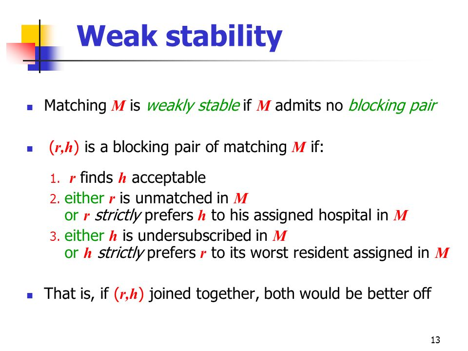 Weak stability Matching M is weakly stable if M admits no blocking pair. (r,h) is a blocking pair of matching M if: