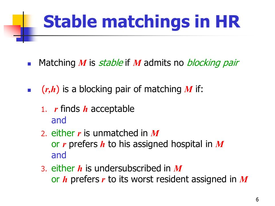 Stable matchings in HR Matching M is stable if M admits no blocking pair. (r,h) is a blocking pair of matching M if: