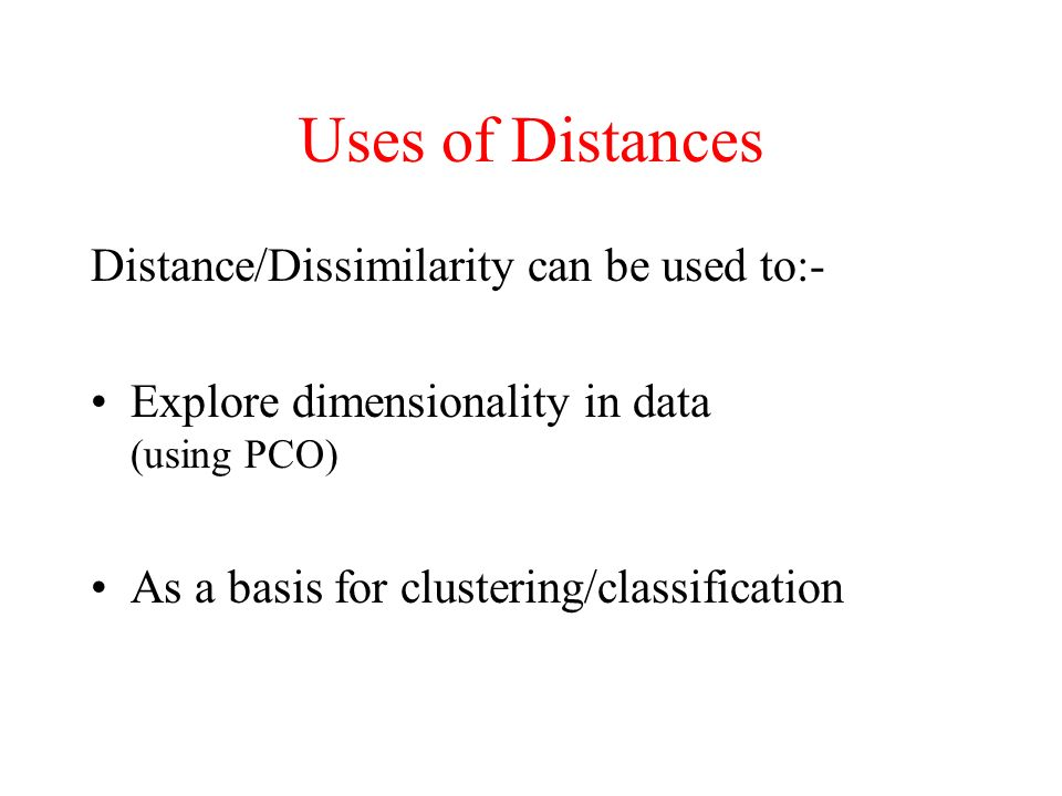 Uses of Distances Distance/Dissimilarity can be used to:-