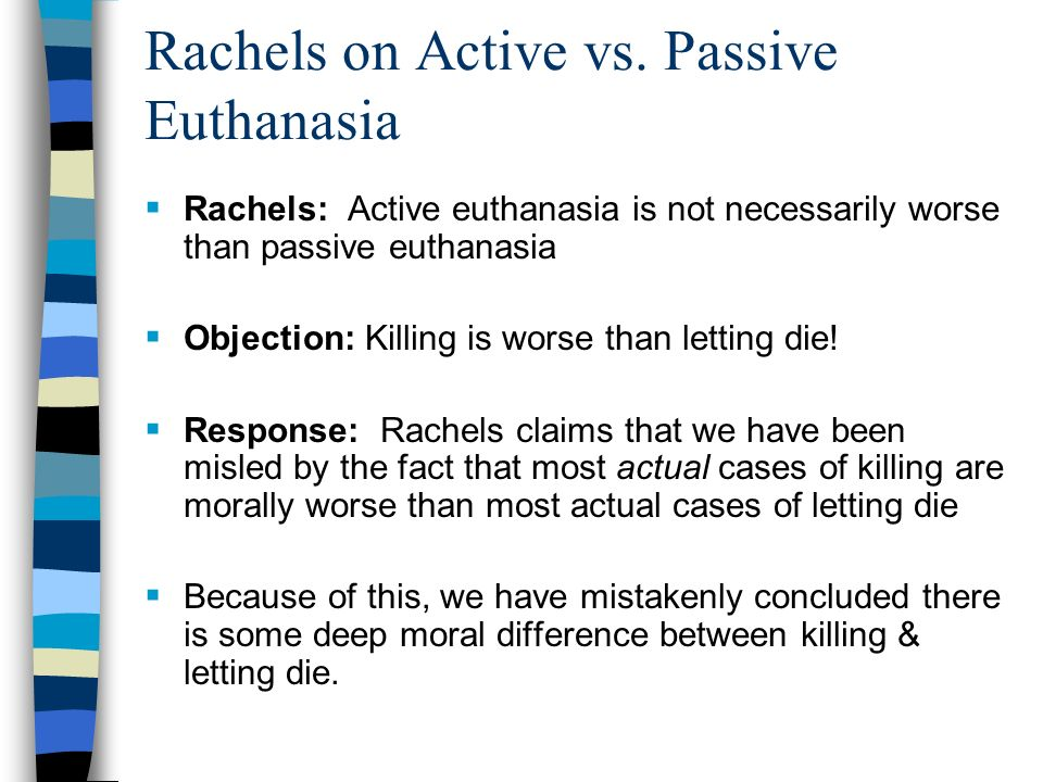 the difference between the act of passive and active euthanasia We can conclude that the main difference between active voluntary euthanasia and assisted suicide is that in physician-assisted suicide, the patient performs the killing act physician-assisted suicide refers to a situation where a physician intentionally assists a patient, at their request, to end his or her life, for example, by the provision.