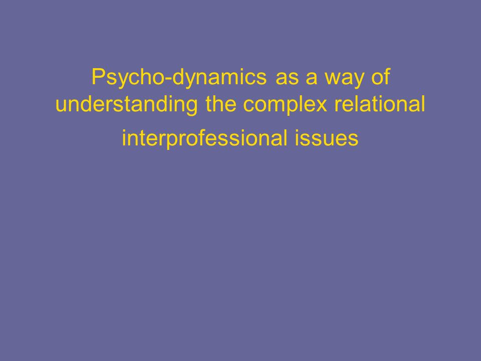 Psycho-dynamics as a way of understanding the complex relational interprofessional issues