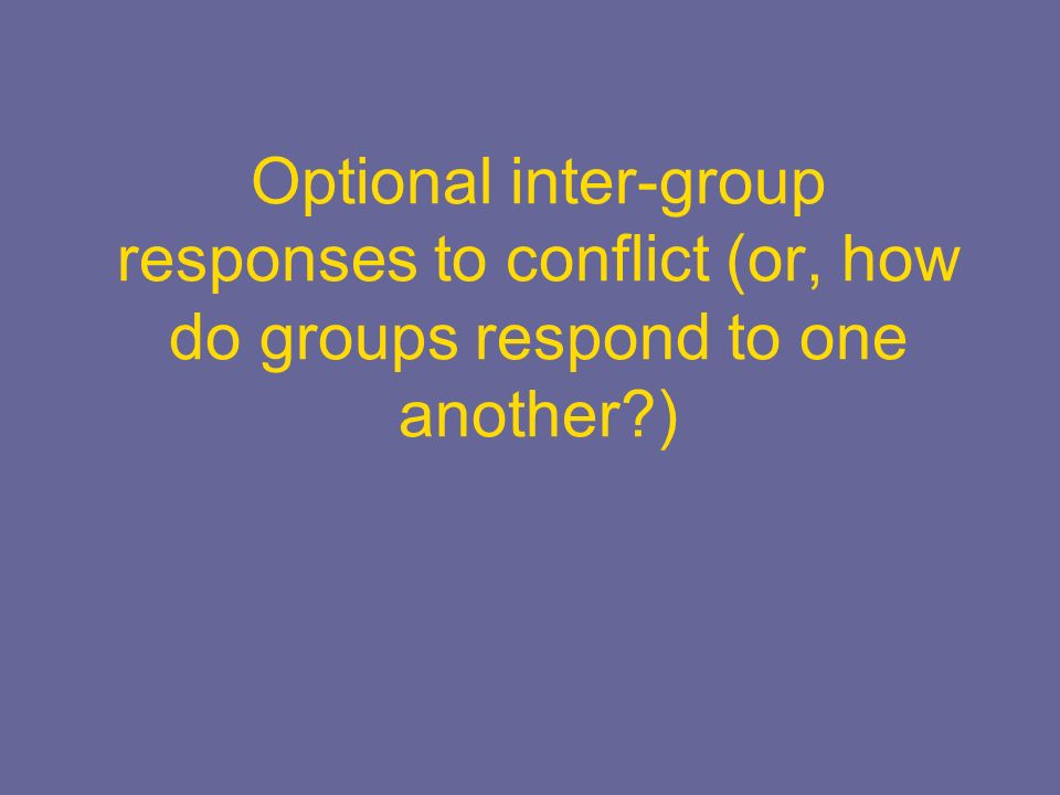 Optional inter-group responses to conflict (or, how do groups respond to one another )