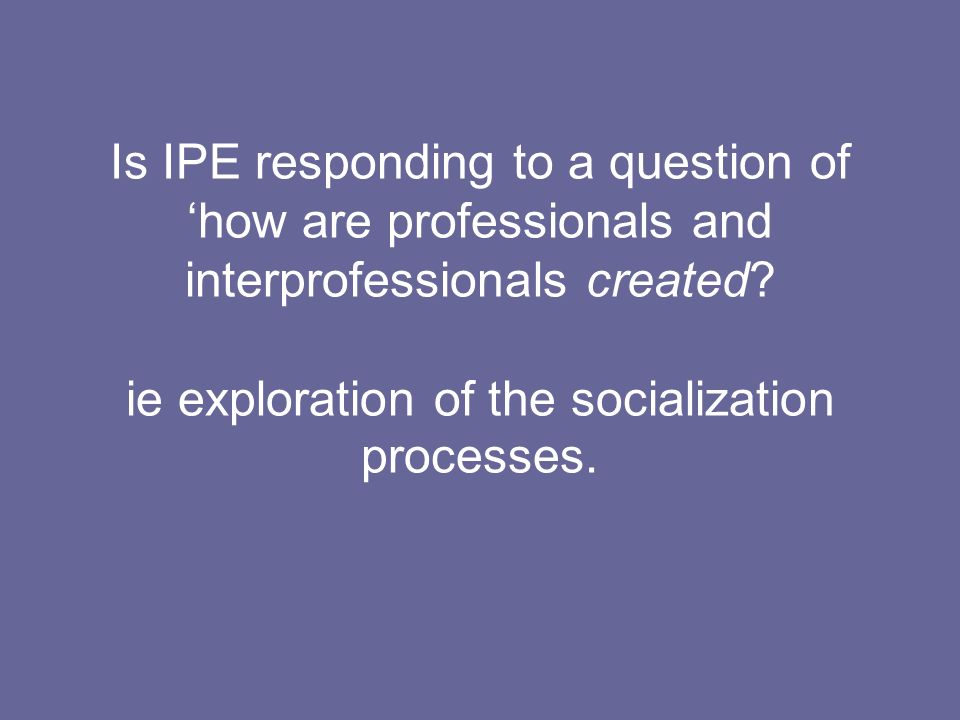 Is IPE responding to a question of 'how are professionals and interprofessionals created.