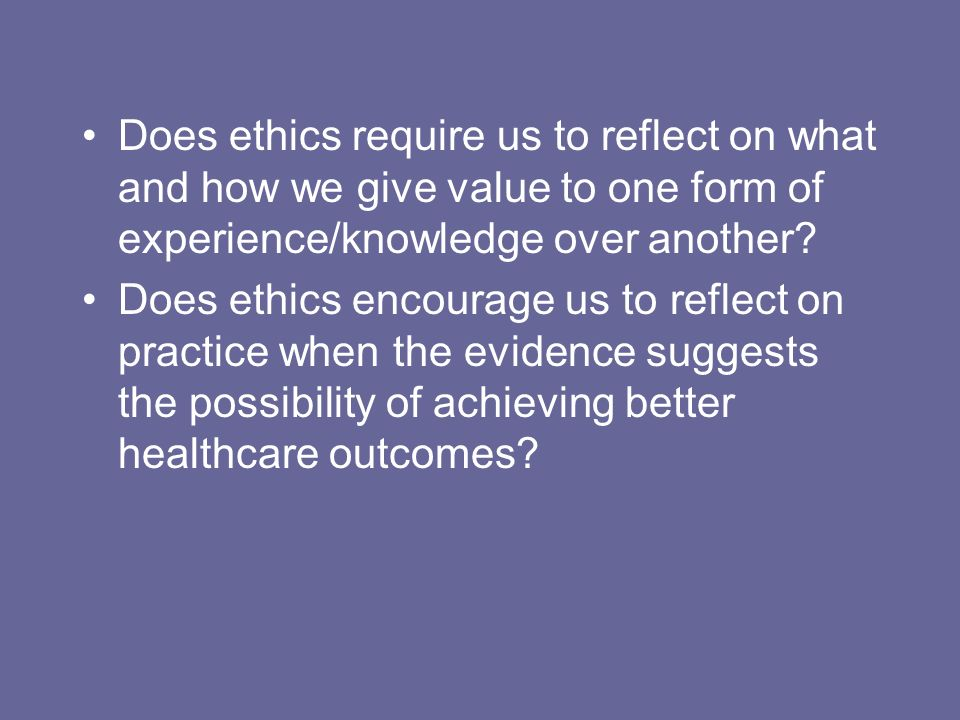 Does ethics require us to reflect on what and how we give value to one form of experience/knowledge over another