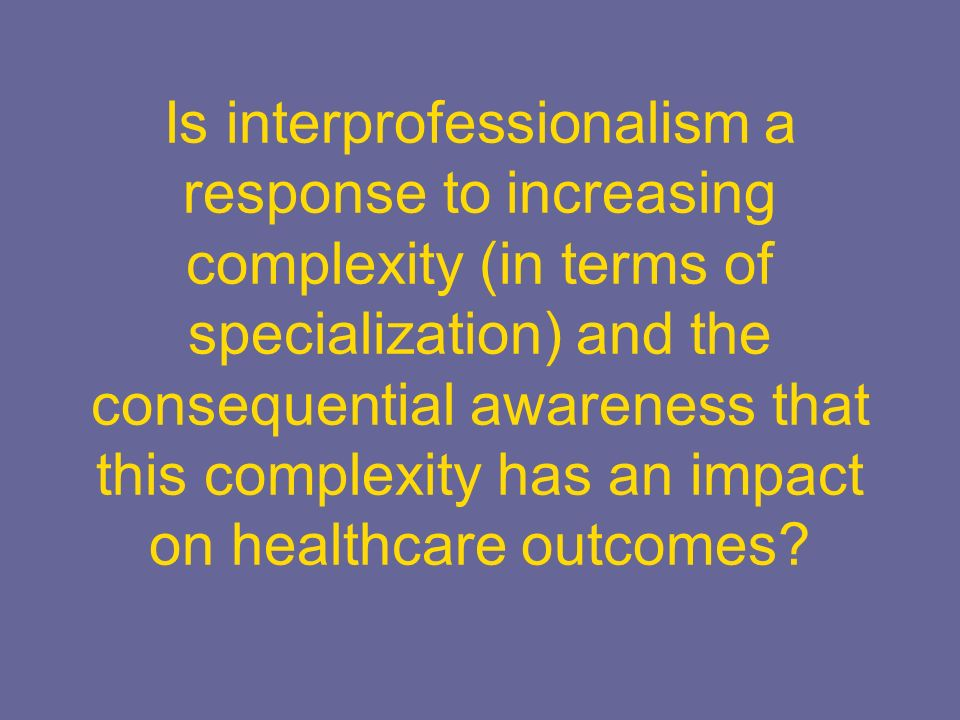 Is interprofessionalism a response to increasing complexity (in terms of specialization) and the consequential awareness that this complexity has an impact on healthcare outcomes
