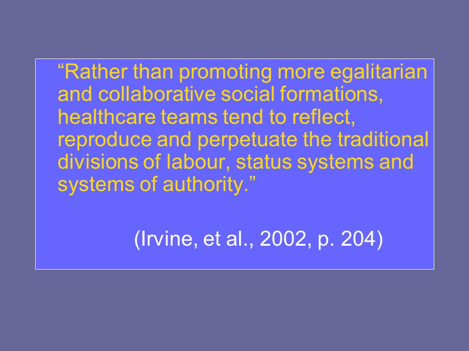Rather than promoting more egalitarian and collaborative social formations, healthcare teams tend to reflect, reproduce and perpetuate the traditional divisions of labour, status systems and systems of authority.