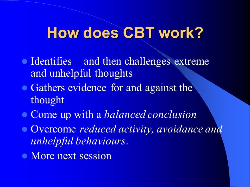 How does CBT work Identifies – and then challenges extreme and unhelpful thoughts. Gathers evidence for and against the thought.