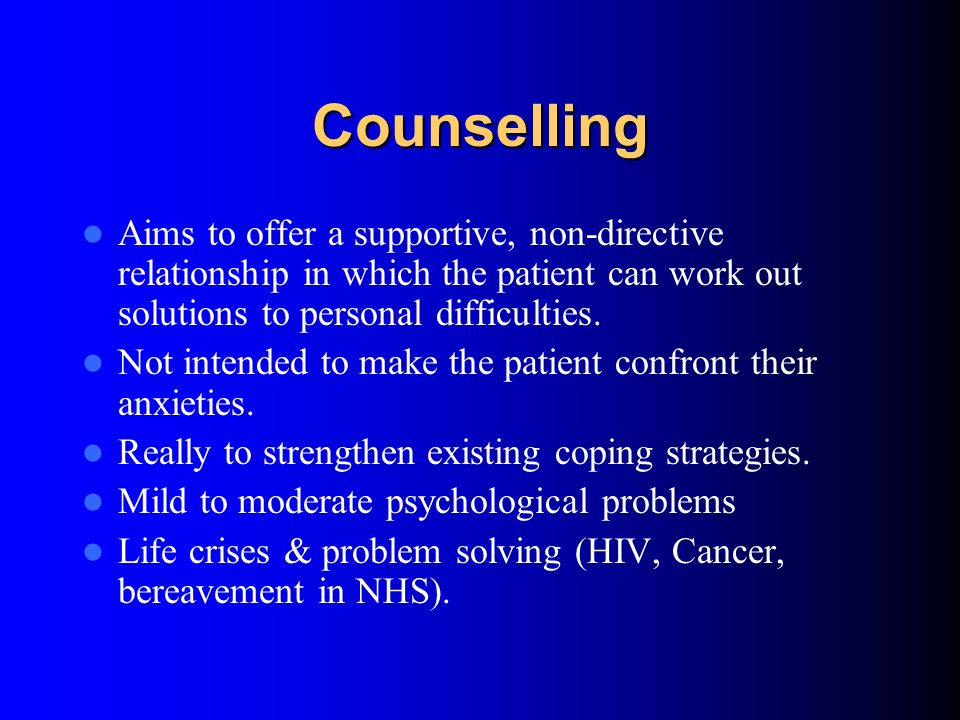 Counselling Aims to offer a supportive, non-directive relationship in which the patient can work out solutions to personal difficulties.