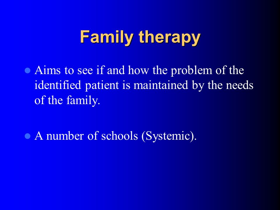 Family therapy Aims to see if and how the problem of the identified patient is maintained by the needs of the family.
