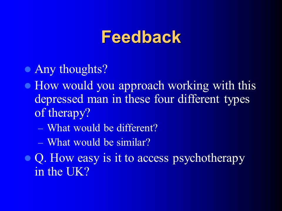 Feedback Any thoughts How would you approach working with this depressed man in these four different types of therapy