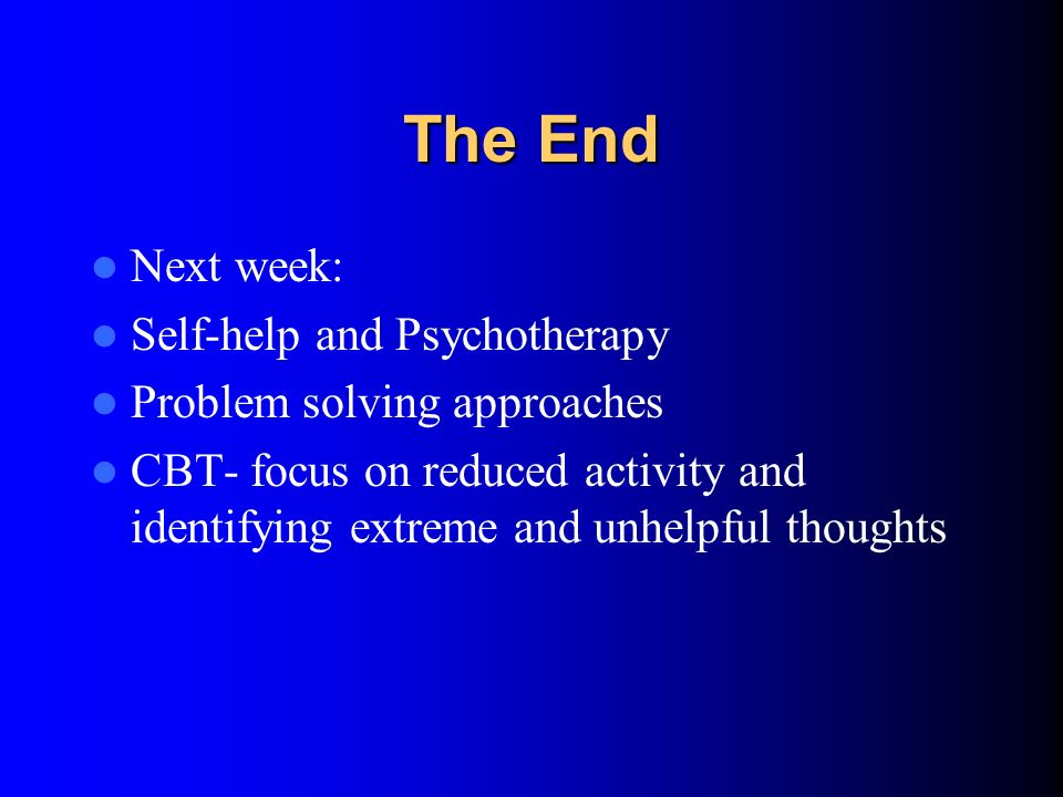 The End Next week: Self-help and Psychotherapy