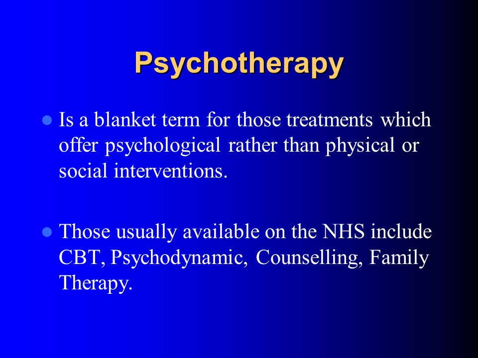 Psychotherapy Is a blanket term for those treatments which offer psychological rather than physical or social interventions.