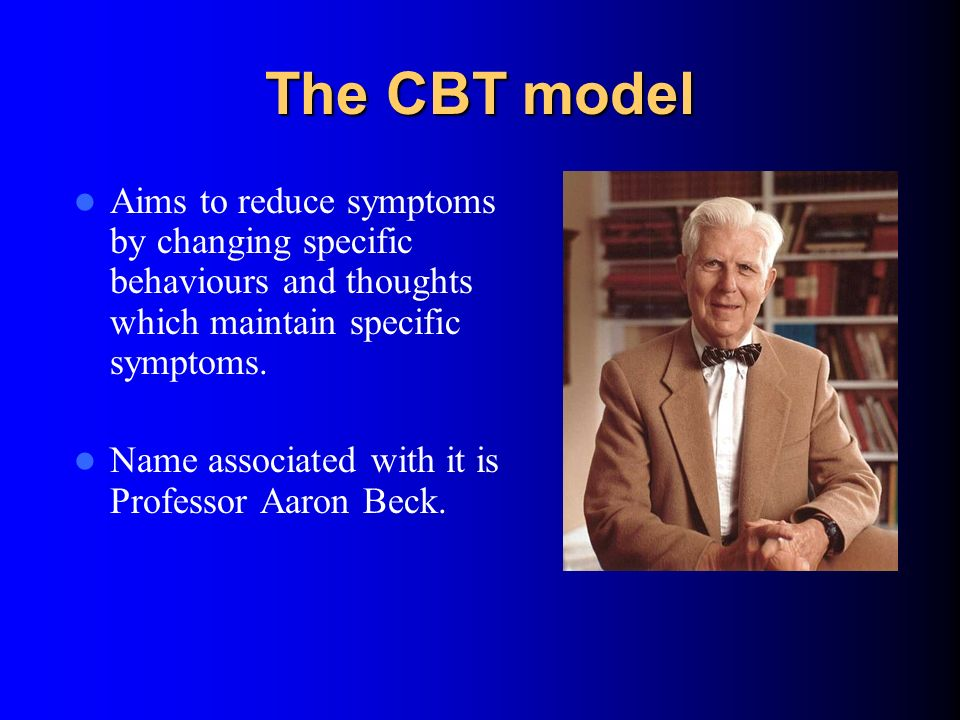 The CBT model Aims to reduce symptoms by changing specific behaviours and thoughts which maintain specific symptoms.