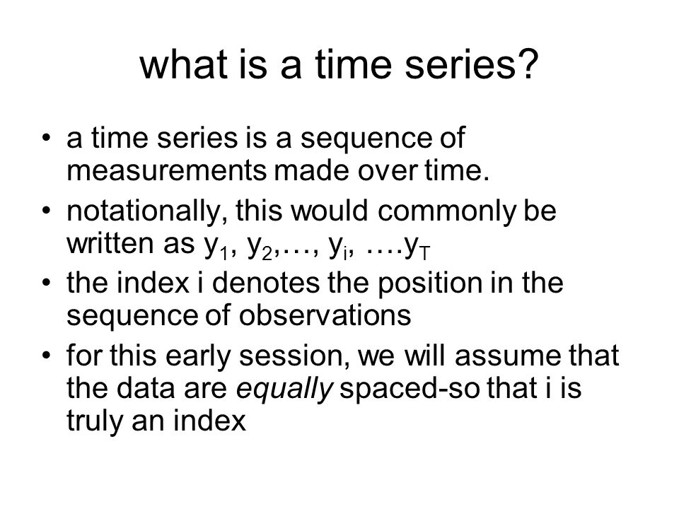 what is a time series a time series is a sequence of measurements made over time.