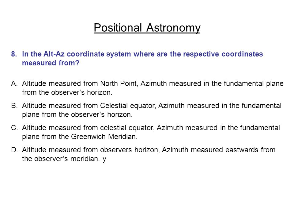 Positional Astronomy 8. In the Alt-Az coordinate system where are the respective coordinates measured from