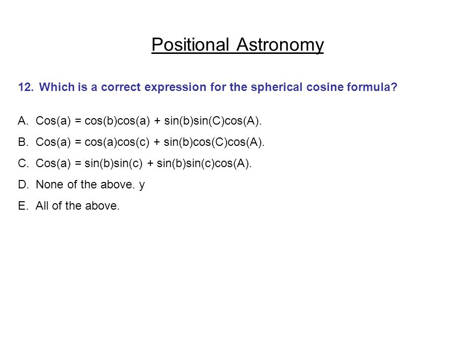 Positional Astronomy 12. Which is a correct expression for the spherical cosine formula Cos(a) = cos(b)cos(a) + sin(b)sin(C)cos(A).