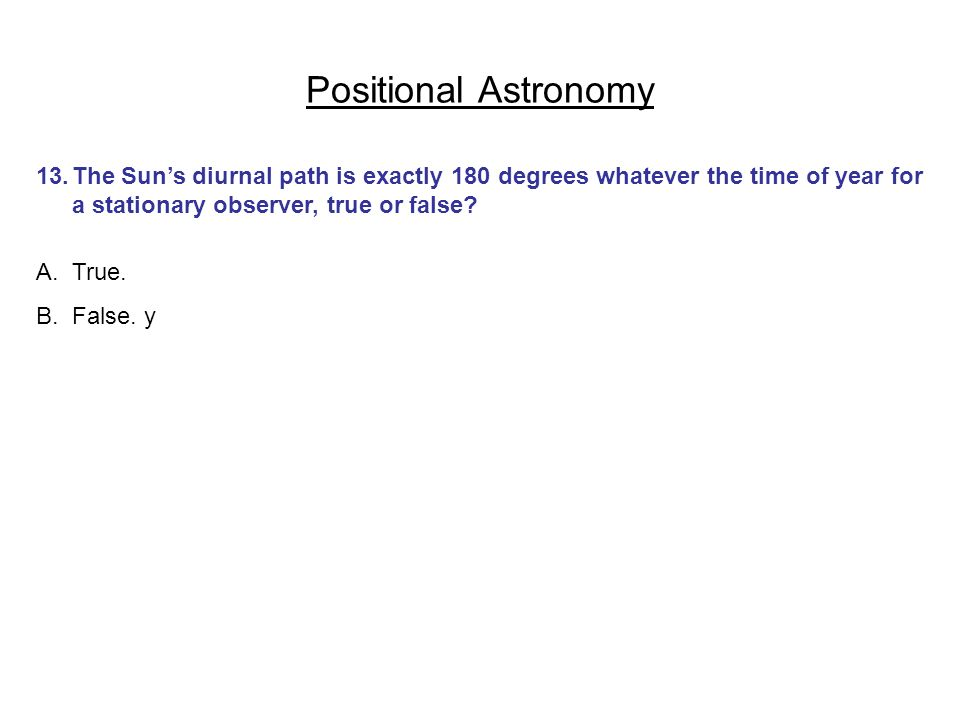 Positional Astronomy 13. The Sun's diurnal path is exactly 180 degrees whatever the time of year for a stationary observer, true or false