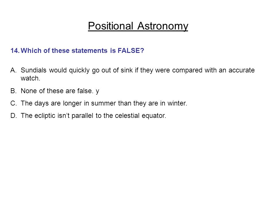 Positional Astronomy 14. Which of these statements is FALSE