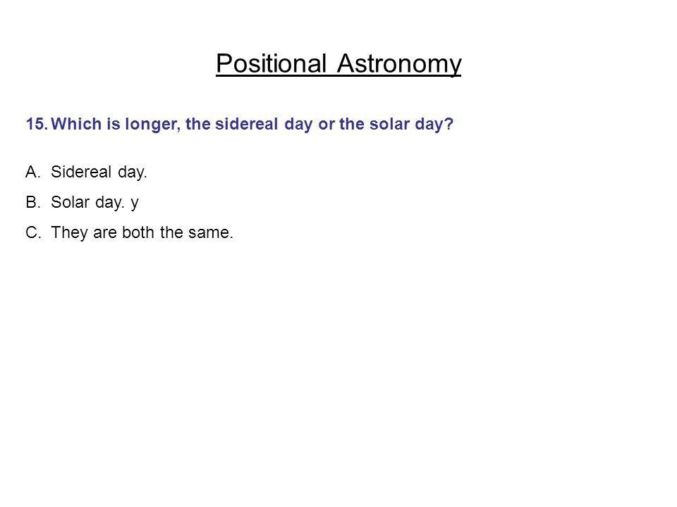 Positional Astronomy 15. Which is longer, the sidereal day or the solar day Sidereal day. Solar day. y.
