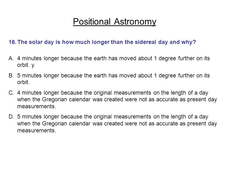 Positional Astronomy 16. The solar day is how much longer than the sidereal day and why