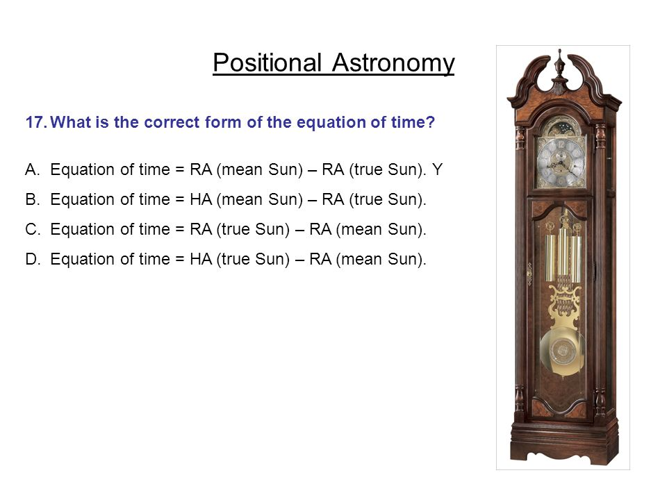 Positional Astronomy 17. What is the correct form of the equation of time Equation of time = RA (mean Sun) – RA (true Sun). Y.