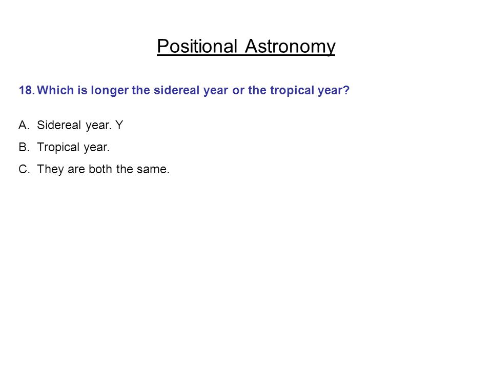 Positional Astronomy 18. Which is longer the sidereal year or the tropical year Sidereal year. Y.