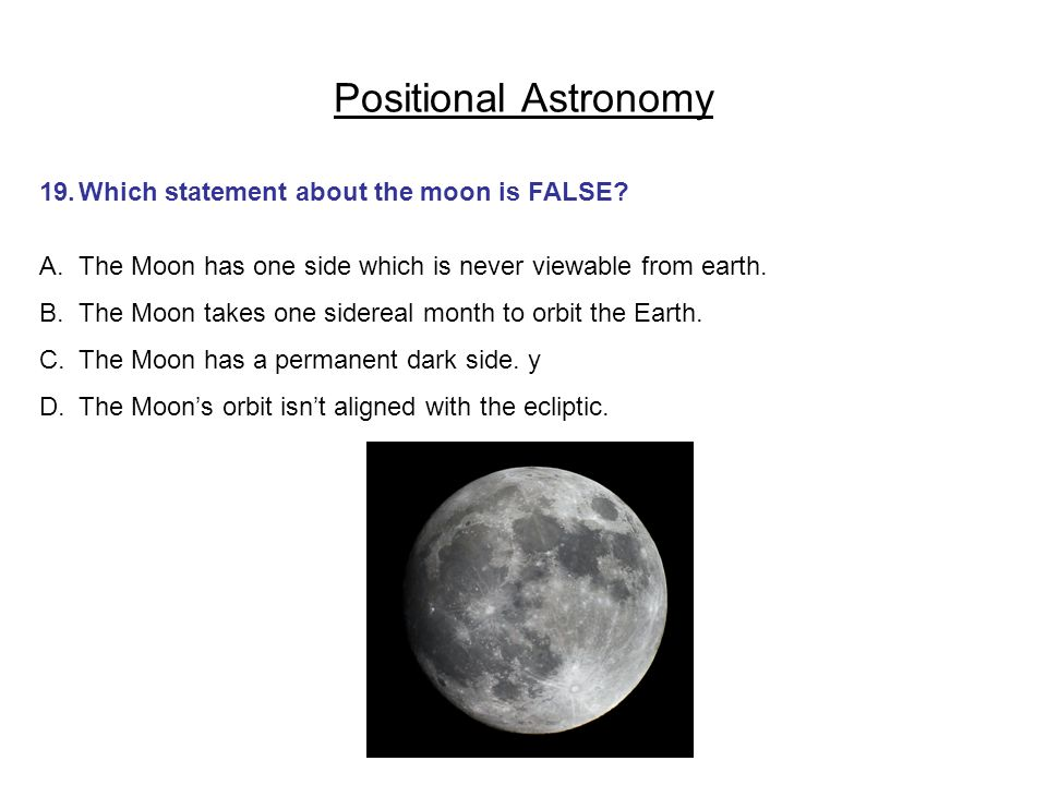 Positional Astronomy 19. Which statement about the moon is FALSE