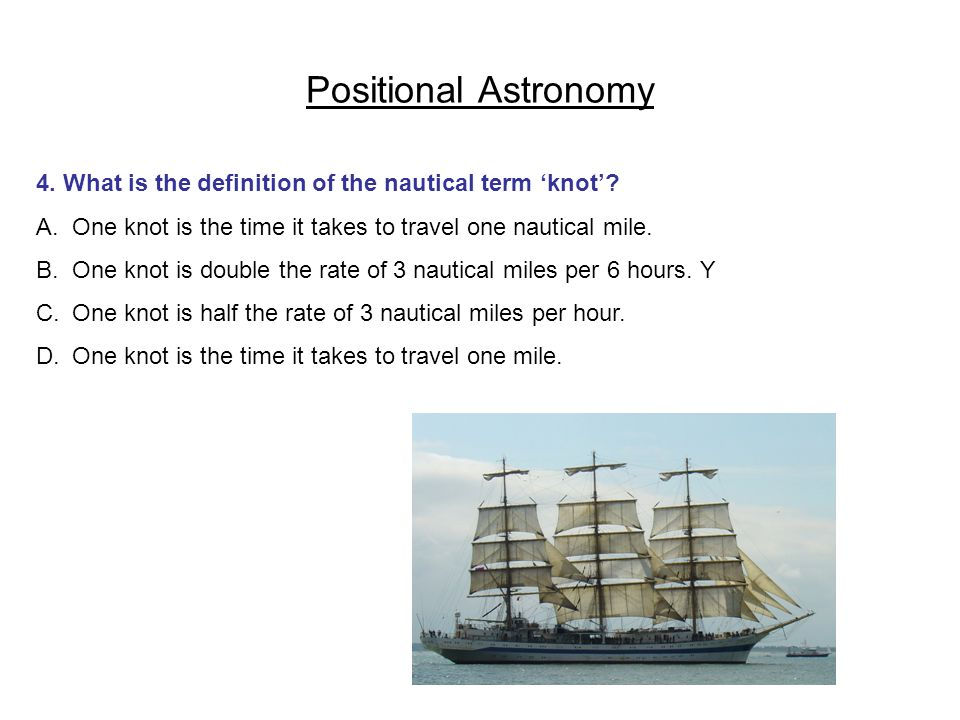 Positional Astronomy 4. What is the definition of the nautical term 'knot' One knot is the time it takes to travel one nautical mile.