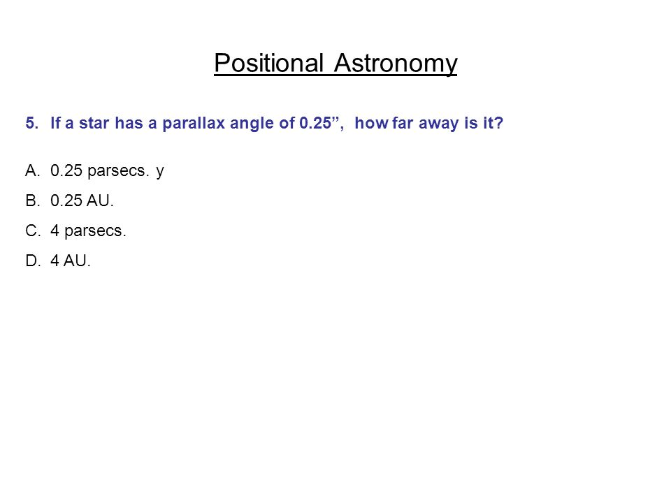 Positional Astronomy 5. If a star has a parallax angle of 0.25 , how far away is it 0.25 parsecs. y.