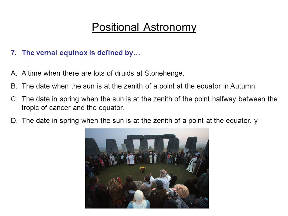 Positional Astronomy 7. The vernal equinox is defined by…